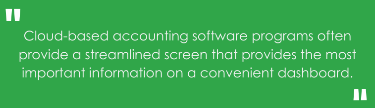 Cloud-based accounting software programs often provide a streamlined screen that provides the most important information on a convenient dashboard.