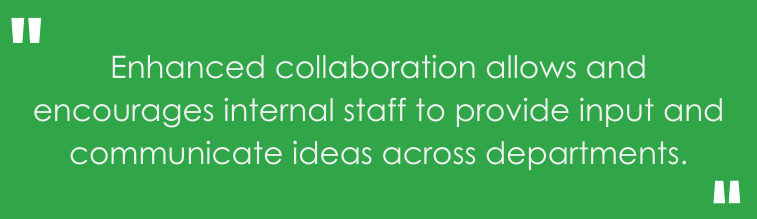 Enhanced collaboration allows and encourages internal staff to provide input and communicate ideas across departments.