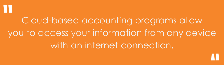 cloud-based accounting programs allow you to access your information from any device with an internet connection.