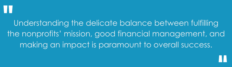 Understanding the delicate balance between fulfilling the nonprofits' mission, good financial management, and making an impact is paramount to overall success.