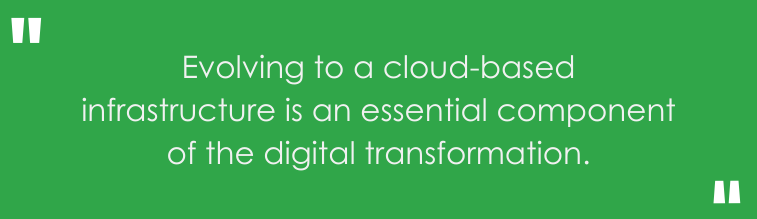 Evolving to a cloud-based infrastructure is an essential component of the digital transformation.
