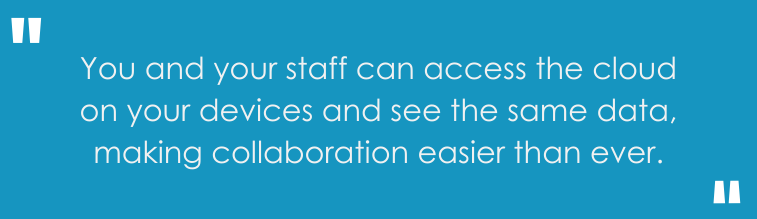 You and your staff can access the cloud on your devices and see the same data, making collaboration easier than ever.